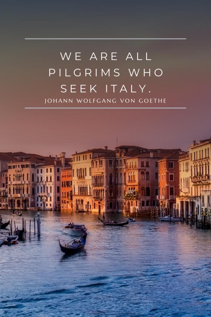 We are all pilgrims who seek Italy. — Johann Wolfgang von Goethe