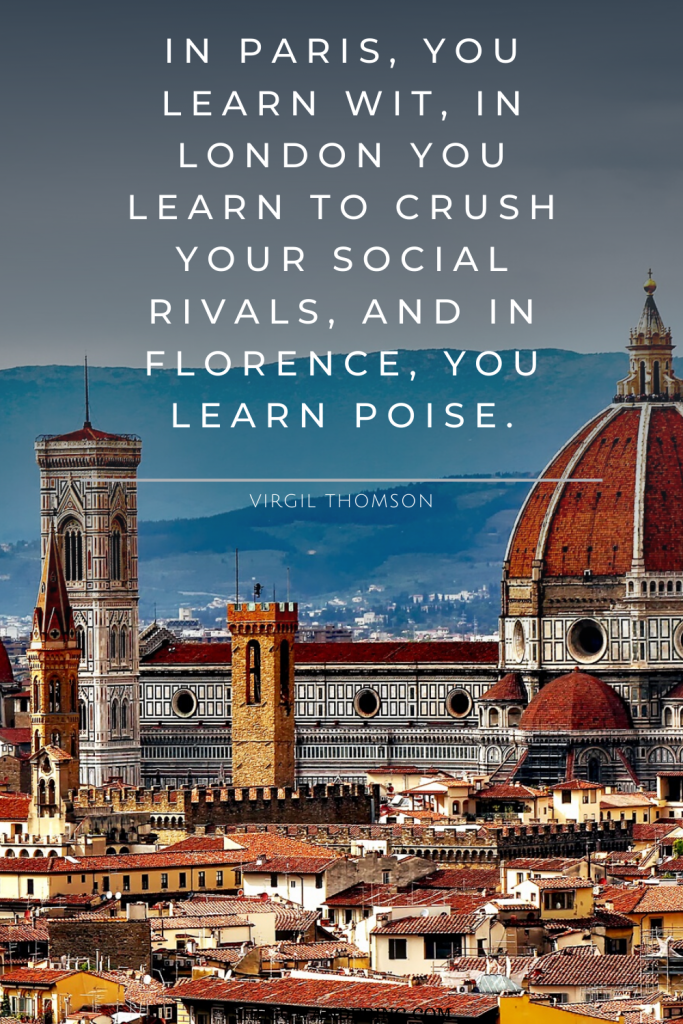 In Paris, you learn wit, in London you learn to crush your social rivals, and in Florence, you learn poise. – Virgil Thomson