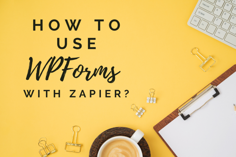 How To Make Life Easier With WPForms And Zapier